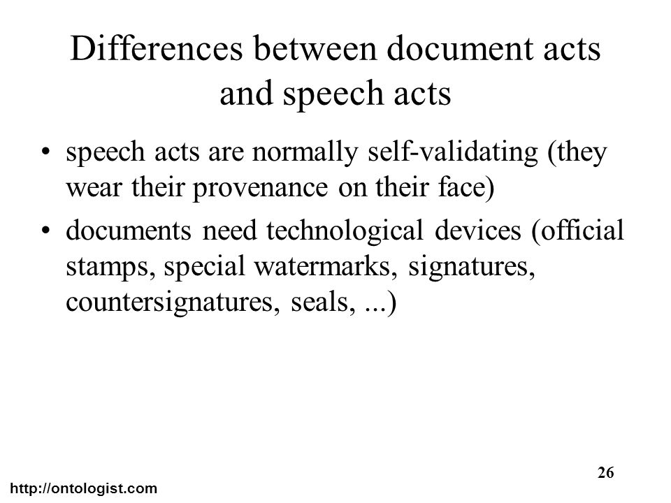 http://ontologist.com 26 Differences between document acts and speech acts speech acts are normally self-validating (they wear their provenance on the