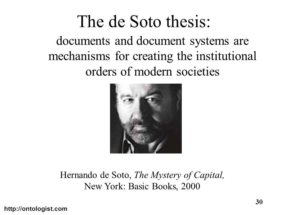 http://ontologist.com 30 The de Soto thesis: documents and document systems are mechanisms for creating the institutional orders of modern societies H