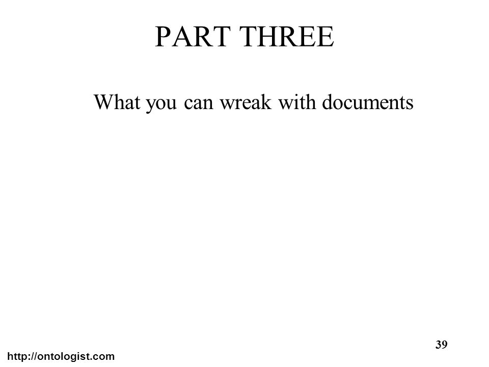 http://ontologist.com 39 PART THREE What you can wreak with documents