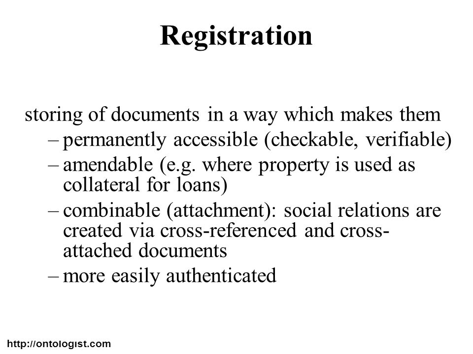 http://ontologist.com 42 Registration storing of documents in a way which makes them –permanently accessible (checkable, verifiable) –amendable (e.g.