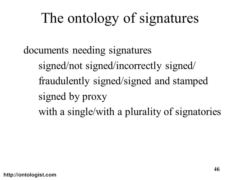 http://ontologist.com 46 The ontology of signatures documents needing signatures signed/not signed/incorrectly signed/ fraudulently signed/signed and