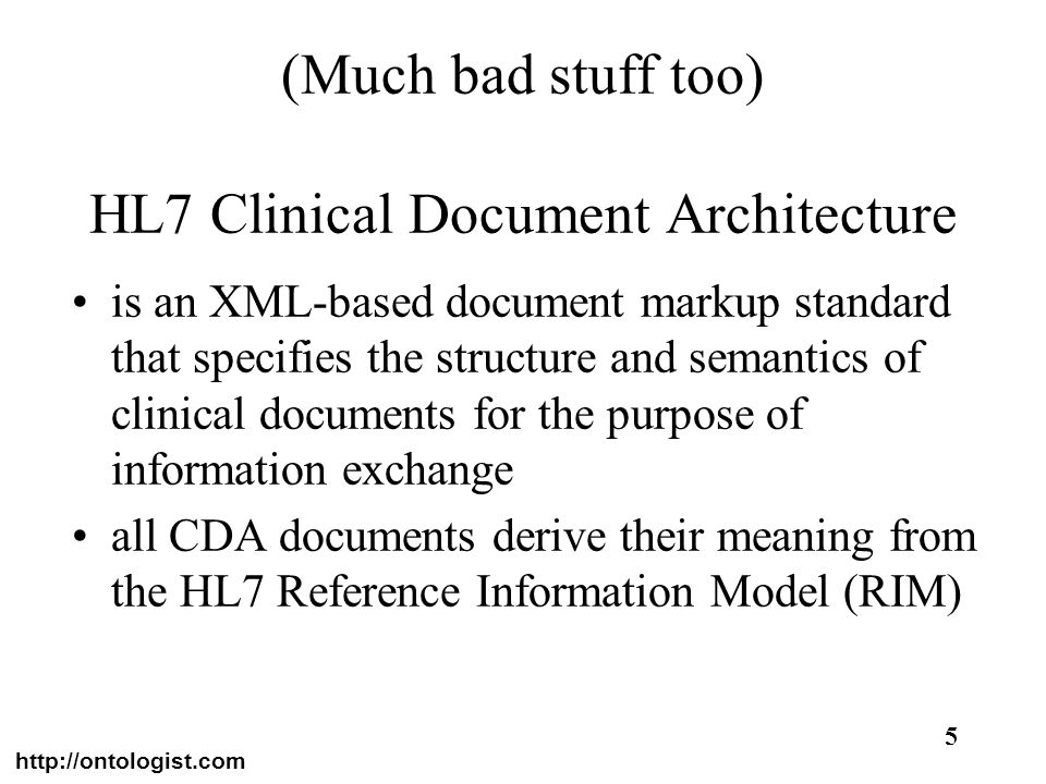 http://ontologist.com 5 (Much bad stuff too) HL7 Clinical Document Architecture is an XML-based document markup standard that specifies the structure
