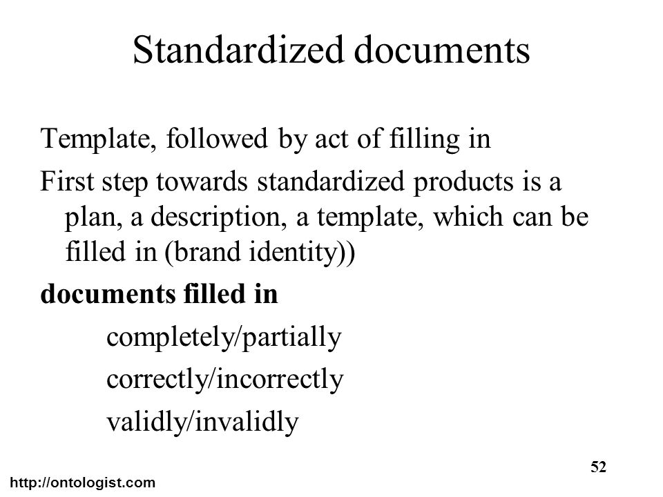 http://ontologist.com 52 Standardized documents Template, followed by act of filling in First step towards standardized products is a plan, a descript