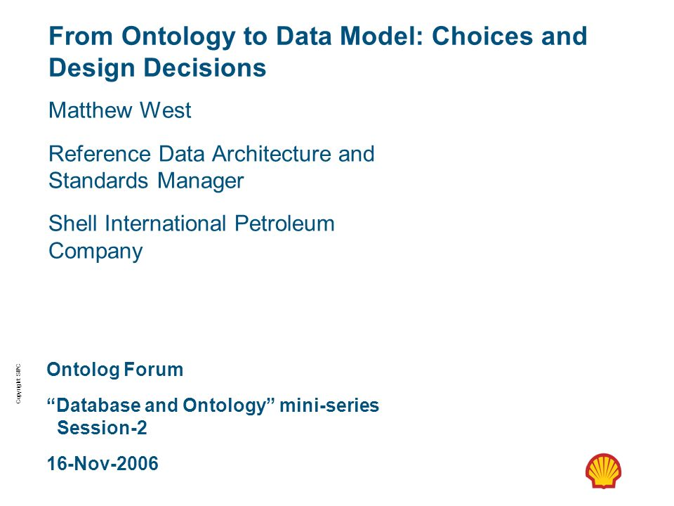 Copyright: SIPC From Ontology to Data Model: Choices and Design Decisions Matthew West Reference Data Architecture and Standards Manager Shell Interna