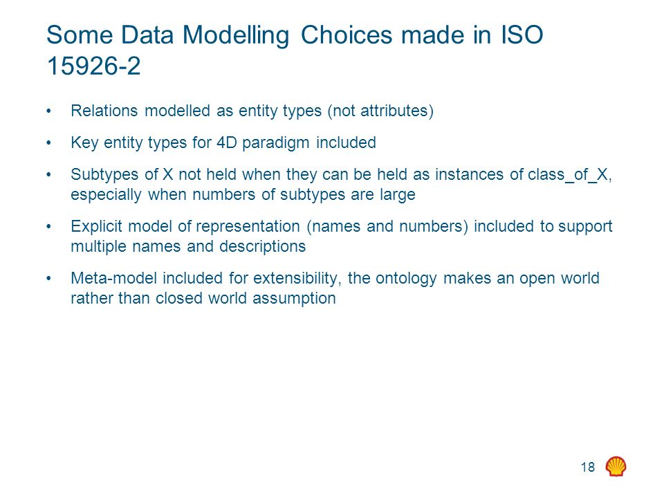 18 Some Data Modelling Choices made in ISO Relations modelled as entity types (not attributes) Key entity types for 4D paradigm included Subtypes of X not held when they can be held as instances of class_of_X, especially when numbers of subtypes are large Explicit model of representation (names and numbers) included to support multiple names and descriptions Meta-model included for extensibility, the ontology makes an open world rather than closed world assumption