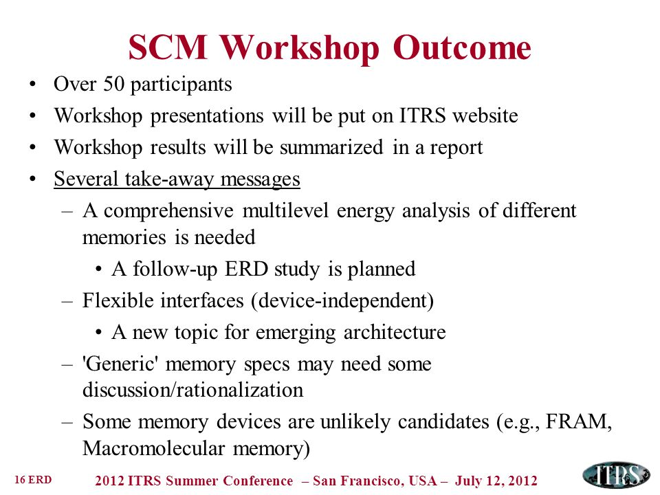 16 ERD 2012 ITRS Summer Conference – San Francisco, USA – July 12, 2012 16 SCM Workshop Outcome Over 50 participants Workshop presentations will be put on ITRS website Workshop results will be summarized in a report Several take-away messages –A comprehensive multilevel energy analysis of different memories is needed A follow-up ERD study is planned –Flexible interfaces (device-independent) A new topic for emerging architecture – Generic memory specs may need some discussion/rationalization –Some memory devices are unlikely candidates (e.g., FRAM, Macromolecular memory)