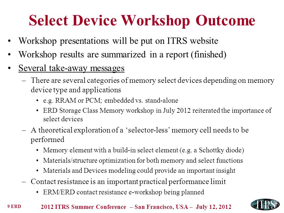 9 ERD 2012 ITRS Summer Conference – San Francisco, USA – July 12, 2012 9 Select Device Workshop Outcome Workshop presentations will be put on ITRS website Workshop results are summarized in a report (finished) Several take-away messages –There are several categories of memory select devices depending on memory device type and applications e.g.