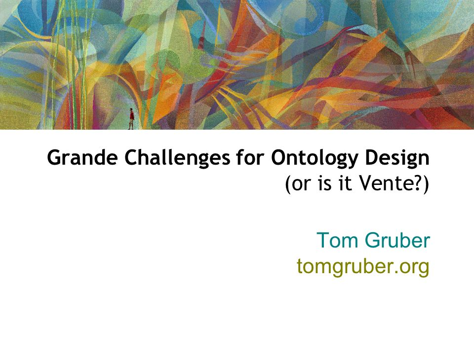 Grande Challenges for Ontology Design (or is it Vente ) Tom Gruber tomgruber.org