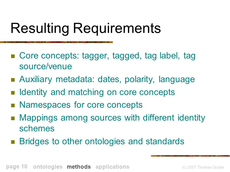 (c) 2007 Thomas Gruber page 10 Resulting Requirements Core concepts: tagger, tagged, tag label, tag source/venue Auxiliary metadata: dates, polarity, language Identity and matching on core concepts Namespaces for core concepts Mappings among sources with different identity schemes Bridges to other ontologies and standards ontologies methods applications