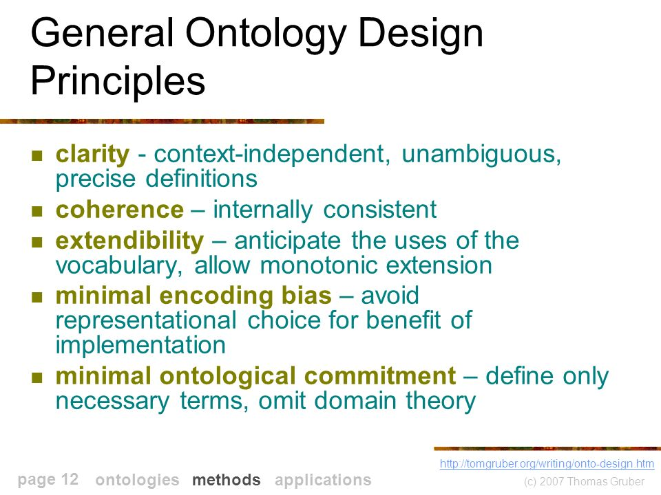 (c) 2007 Thomas Gruber page 12 General Ontology Design Principles clarity - context-independent, unambiguous, precise definitions coherence – internally consistent extendibility – anticipate the uses of the vocabulary, allow monotonic extension minimal encoding bias – avoid representational choice for benefit of implementation minimal ontological commitment – define only necessary terms, omit domain theory   ontologies methods applications