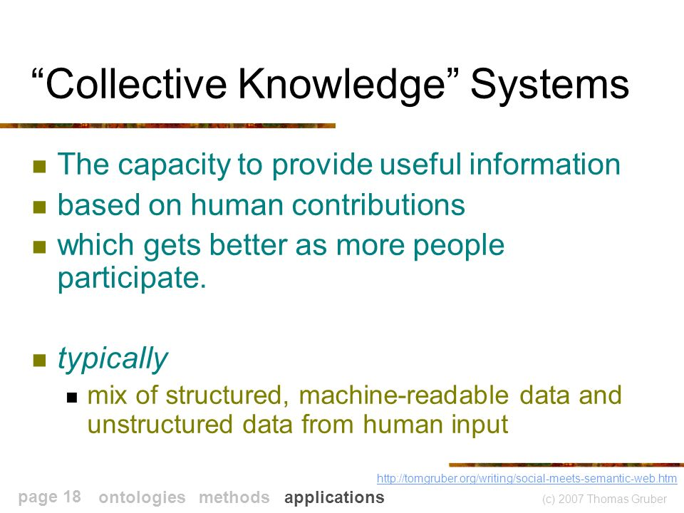 (c) 2007 Thomas Gruber page 18 Collective Knowledge Systems The capacity to provide useful information based on human contributions which gets better as more people participate.