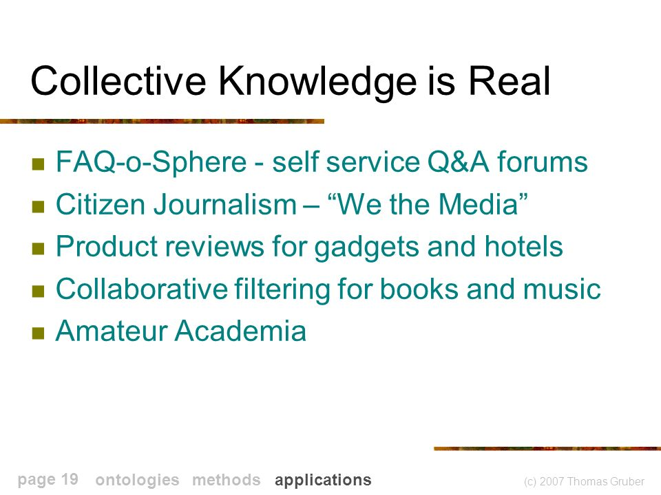 (c) 2007 Thomas Gruber page 19 Collective Knowledge is Real FAQ-o-Sphere - self service Q&A forums Citizen Journalism – We the Media Product reviews for gadgets and hotels Collaborative filtering for books and music Amateur Academia ontologies methods applications