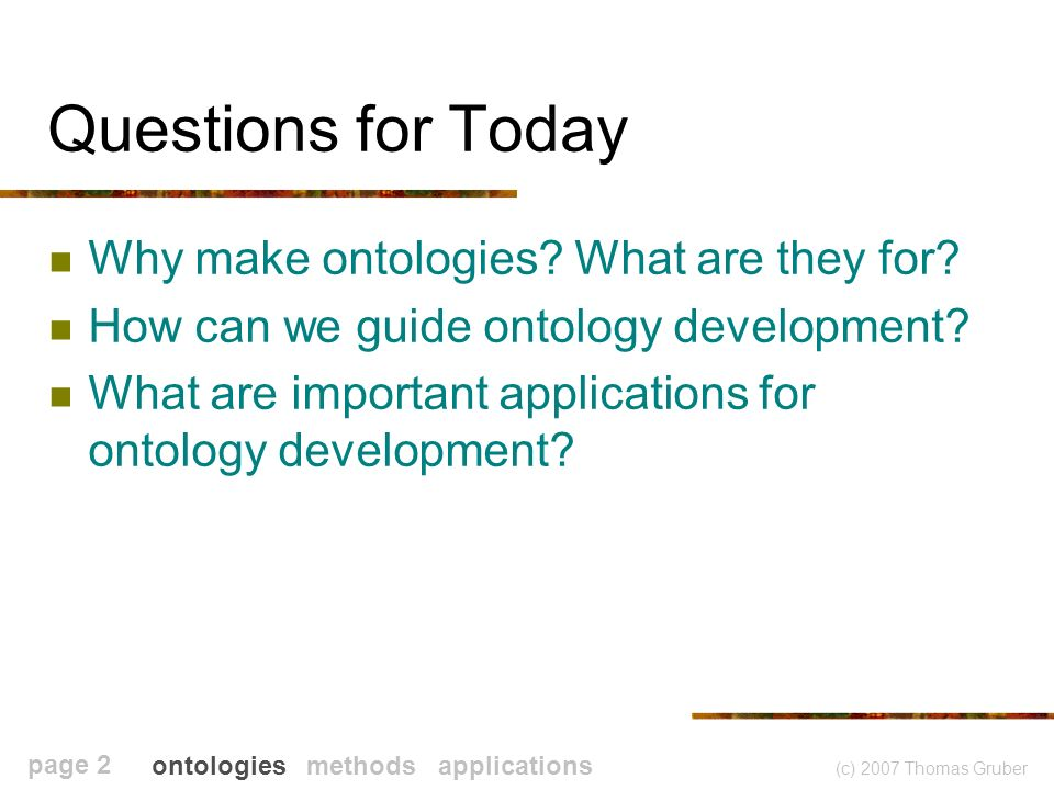 (c) 2007 Thomas Gruber page 2 Questions for Today Why make ontologies.