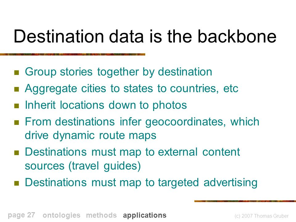 (c) 2007 Thomas Gruber page 27 Destination data is the backbone Group stories together by destination Aggregate cities to states to countries, etc Inherit locations down to photos From destinations infer geocoordinates, which drive dynamic route maps Destinations must map to external content sources (travel guides) Destinations must map to targeted advertising ontologies methods applications