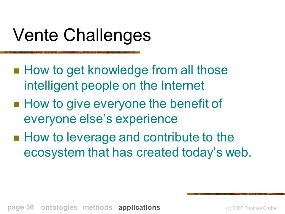 (c) 2007 Thomas Gruber page 36 Vente Challenges How to get knowledge from all those intelligent people on the Internet How to give everyone the benefit of everyone elses experience How to leverage and contribute to the ecosystem that has created todays web.