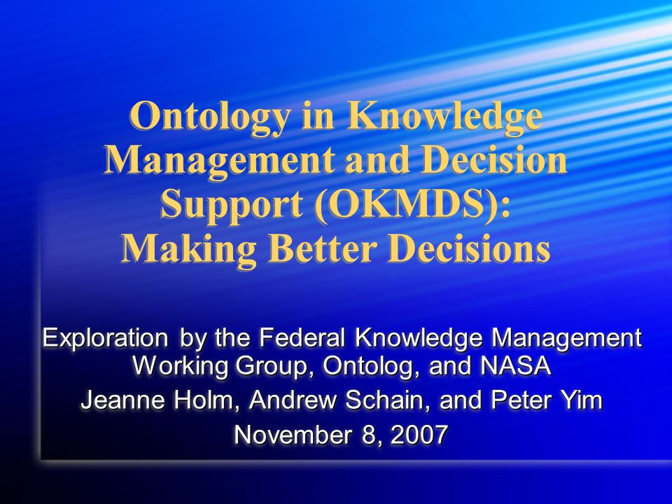 Ontology in Knowledge Management and Decision Support (OKMDS): Making Better Decisions Exploration by the Federal Knowledge Management Working Group, Ontolog, and NASA Jeanne Holm, Andrew Schain, and Peter Yim November 8, 2007 Exploration by the Federal Knowledge Management Working Group, Ontolog, and NASA Jeanne Holm, Andrew Schain, and Peter Yim November 8, 2007