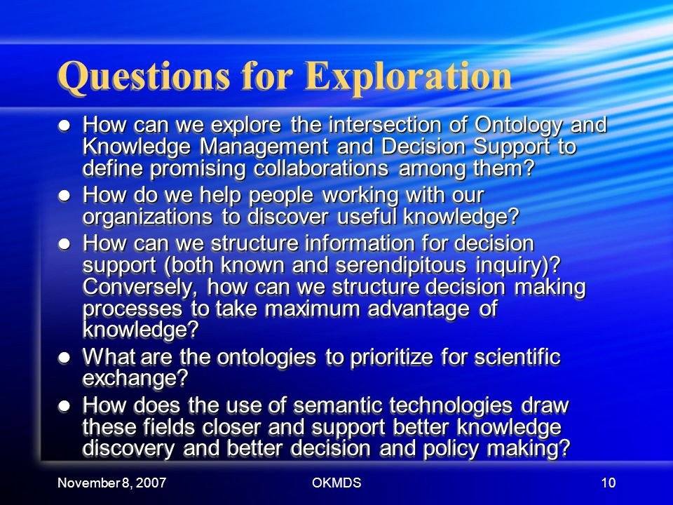 November 8, 2007OKMDS10 Questions for Exploration How can we explore the intersection of Ontology and Knowledge Management and Decision Support to define promising collaborations among them.