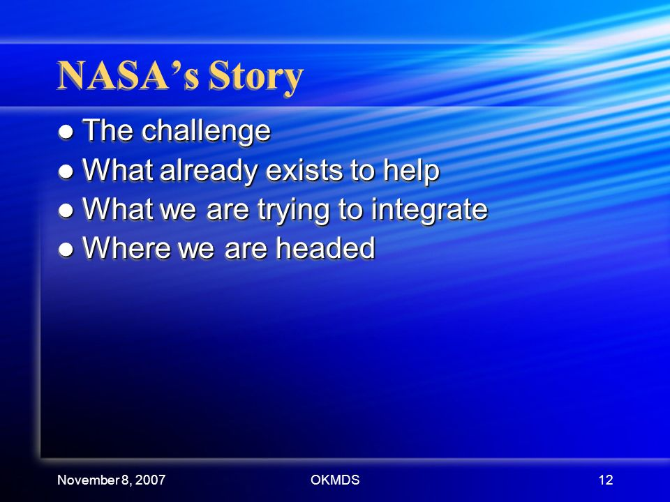 November 8, 2007OKMDS12 NASAs Story The challenge The challenge What already exists to help What already exists to help What we are trying to integrate What we are trying to integrate Where we are headed Where we are headed The challenge The challenge What already exists to help What already exists to help What we are trying to integrate What we are trying to integrate Where we are headed Where we are headed