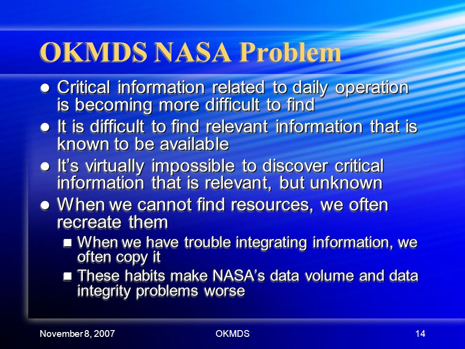 November 8, 2007OKMDS14 OKMDS NASA Problem Critical information related to daily operation is becoming more difficult to find Critical information related to daily operation is becoming more difficult to find It is difficult to find relevant information that is known to be available It is difficult to find relevant information that is known to be available Its virtually impossible to discover critical information that is relevant, but unknown Its virtually impossible to discover critical information that is relevant, but unknown When we cannot find resources, we often recreate them When we cannot find resources, we often recreate them When we have trouble integrating information, we often copy it When we have trouble integrating information, we often copy it These habits make NASAs data volume and data integrity problems worse These habits make NASAs data volume and data integrity problems worse Critical information related to daily operation is becoming more difficult to find Critical information related to daily operation is becoming more difficult to find It is difficult to find relevant information that is known to be available It is difficult to find relevant information that is known to be available Its virtually impossible to discover critical information that is relevant, but unknown Its virtually impossible to discover critical information that is relevant, but unknown When we cannot find resources, we often recreate them When we cannot find resources, we often recreate them When we have trouble integrating information, we often copy it When we have trouble integrating information, we often copy it These habits make NASAs data volume and data integrity problems worse These habits make NASAs data volume and data integrity problems worse