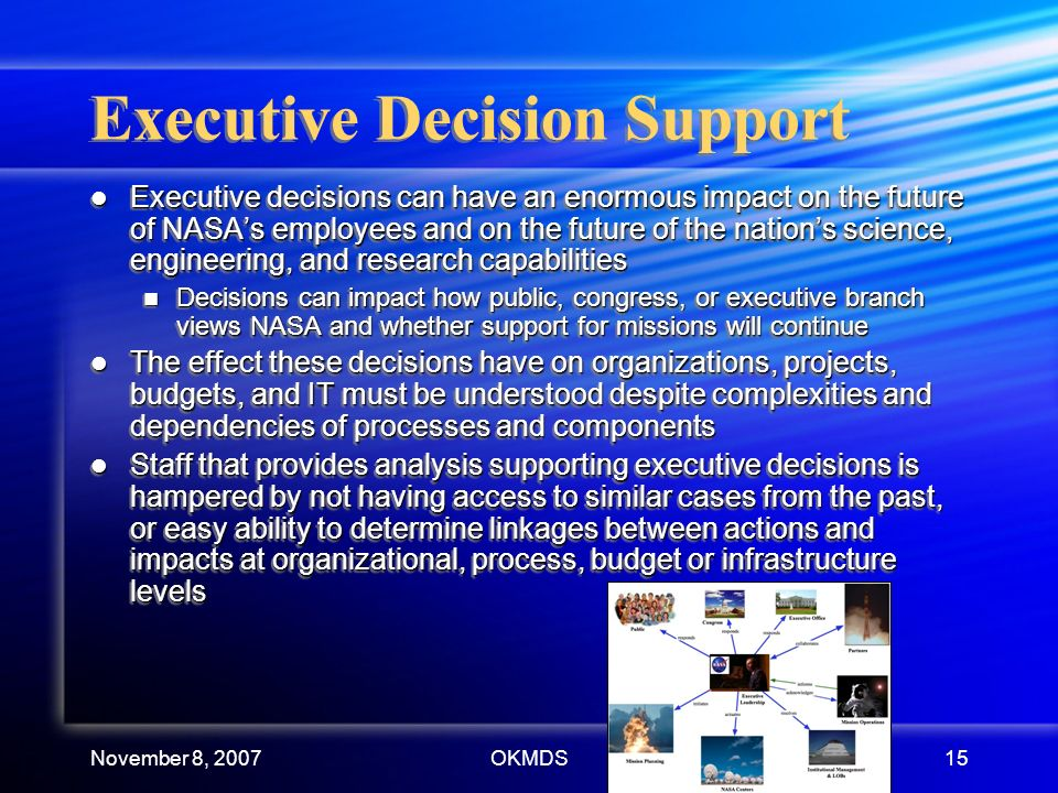 November 8, 2007OKMDS15 Executive Decision Support Executive decisions can have an enormous impact on the future of NASAs employees and on the future of the nations science, engineering, and research capabilities Executive decisions can have an enormous impact on the future of NASAs employees and on the future of the nations science, engineering, and research capabilities Decisions can impact how public, congress, or executive branch views NASA and whether support for missions will continue Decisions can impact how public, congress, or executive branch views NASA and whether support for missions will continue The effect these decisions have on organizations, projects, budgets, and IT must be understood despite complexities and dependencies of processes and components The effect these decisions have on organizations, projects, budgets, and IT must be understood despite complexities and dependencies of processes and components Staff that provides analysis supporting executive decisions is hampered by not having access to similar cases from the past, or easy ability to determine linkages between actions and impacts at organizational, process, budget or infrastructure levels Staff that provides analysis supporting executive decisions is hampered by not having access to similar cases from the past, or easy ability to determine linkages between actions and impacts at organizational, process, budget or infrastructure levels Executive decisions can have an enormous impact on the future of NASAs employees and on the future of the nations science, engineering, and research capabilities Executive decisions can have an enormous impact on the future of NASAs employees and on the future of the nations science, engineering, and research capabilities Decisions can impact how public, congress, or executive branch views NASA and whether support for missions will continue Decisions can impact how public, congress, or executive branch views NASA and whether support for missions will continue The effect these decisions have on organizations, projects, budgets, and IT must be understood despite complexities and dependencies of processes and components The effect these decisions have on organizations, projects, budgets, and IT must be understood despite complexities and dependencies of processes and components Staff that provides analysis supporting executive decisions is hampered by not having access to similar cases from the past, or easy ability to determine linkages between actions and impacts at organizational, process, budget or infrastructure levels Staff that provides analysis supporting executive decisions is hampered by not having access to similar cases from the past, or easy ability to determine linkages between actions and impacts at organizational, process, budget or infrastructure levels