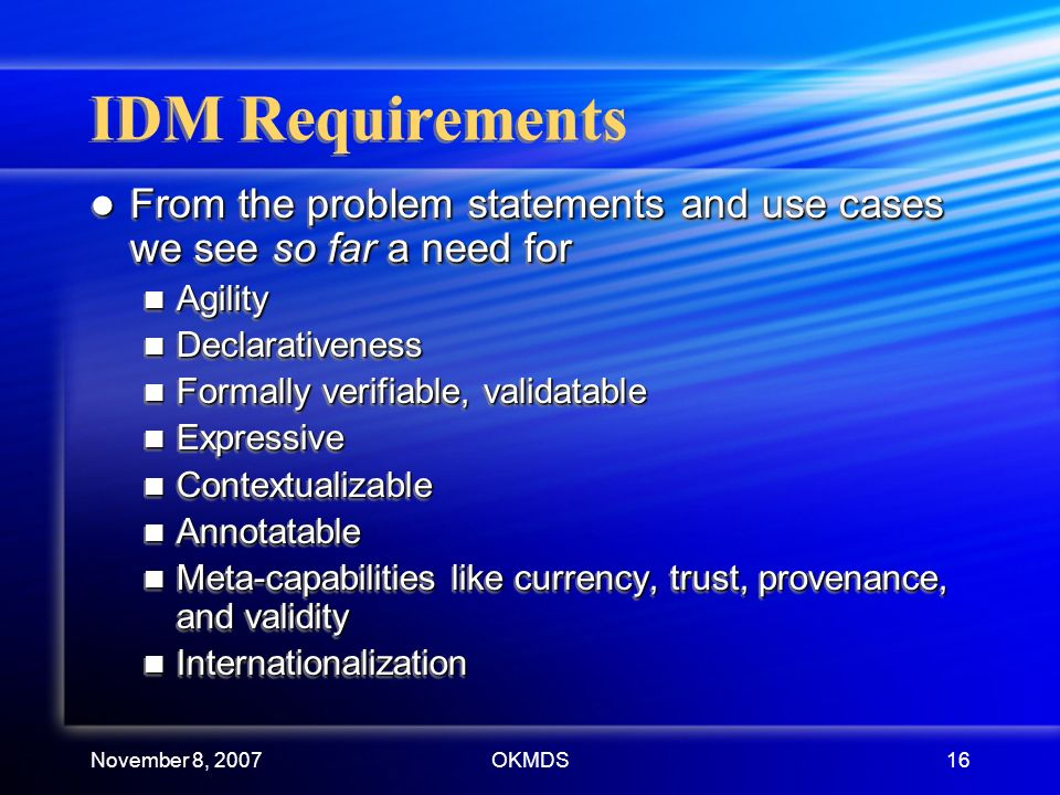 November 8, 2007OKMDS16 IDM Requirements From the problem statements and use cases we see so far a need for From the problem statements and use cases we see so far a need for Agility Agility Declarativeness Declarativeness Formally verifiable, validatable Formally verifiable, validatable Expressive Expressive Contextualizable Contextualizable Annotatable Annotatable Meta-capabilities like currency, trust, provenance, and validity Meta-capabilities like currency, trust, provenance, and validity Internationalization Internationalization From the problem statements and use cases we see so far a need for From the problem statements and use cases we see so far a need for Agility Agility Declarativeness Declarativeness Formally verifiable, validatable Formally verifiable, validatable Expressive Expressive Contextualizable Contextualizable Annotatable Annotatable Meta-capabilities like currency, trust, provenance, and validity Meta-capabilities like currency, trust, provenance, and validity Internationalization Internationalization