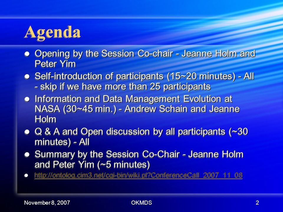 OKMDS2 Agenda Opening by the Session Co-chair - Jeanne Holm and Peter Yim Opening by the Session Co-chair - Jeanne Holm and Peter Yim Self-introduction of participants (15~20 minutes) - All - skip if we have more than 25 participants Self-introduction of participants (15~20 minutes) - All - skip if we have more than 25 participants Information and Data Management Evolution at NASA (30~45 min.) - Andrew Schain and Jeanne Holm Information and Data Management Evolution at NASA (30~45 min.) - Andrew Schain and Jeanne Holm Q & A and Open discussion by all participants (~30 minutes) - All Q & A and Open discussion by all participants (~30 minutes) - All Summary by the Session Co-Chair - Jeanne Holm and Peter Yim (~5 minutes) Summary by the Session Co-Chair - Jeanne Holm and Peter Yim (~5 minutes) http://ontolog.cim3.net/cgi-bin/wiki.pl ConferenceCall_2007_11_08 Opening by the Session Co-chair - Jeanne Holm and Peter Yim Opening by the Session Co-chair - Jeanne Holm and Peter Yim Self-introduction of participants (15~20 minutes) - All - skip if we have more than 25 participants Self-introduction of participants (15~20 minutes) - All - skip if we have more than 25 participants Information and Data Management Evolution at NASA (30~45 min.) - Andrew Schain and Jeanne Holm Information and Data Management Evolution at NASA (30~45 min.) - Andrew Schain and Jeanne Holm Q & A and Open discussion by all participants (~30 minutes) - All Q & A and Open discussion by all participants (~30 minutes) - All Summary by the Session Co-Chair - Jeanne Holm and Peter Yim (~5 minutes) Summary by the Session Co-Chair - Jeanne Holm and Peter Yim (~5 minutes) http://ontolog.cim3.net/cgi-bin/wiki.pl ConferenceCall_2007_11_08