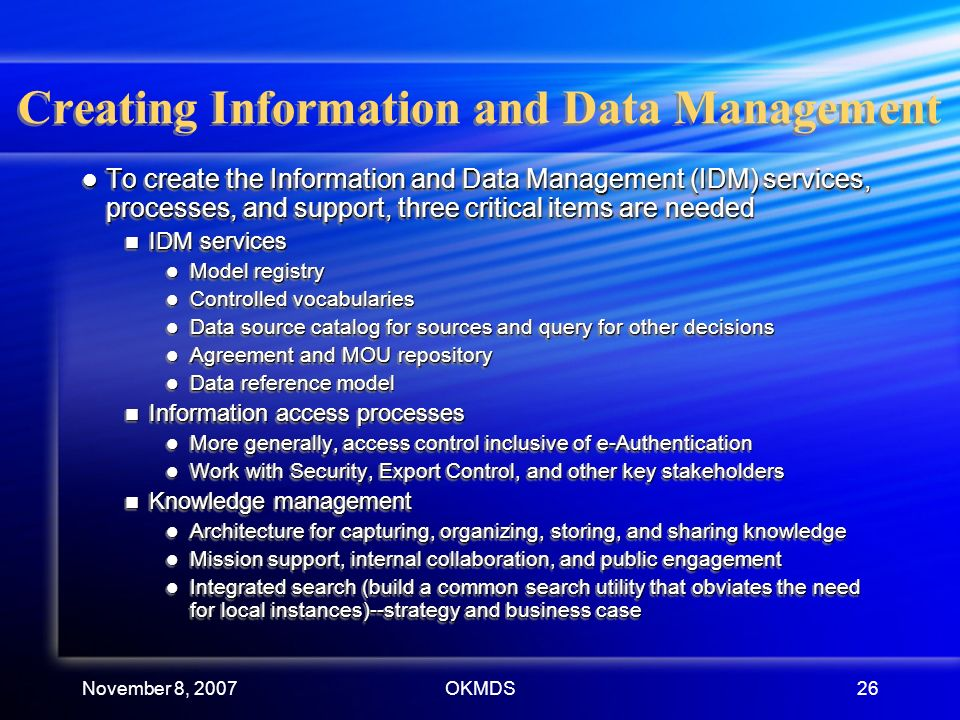 November 8, 2007OKMDS26 Creating Information and Data Management To create the Information and Data Management (IDM) services, processes, and support, three critical items are needed To create the Information and Data Management (IDM) services, processes, and support, three critical items are needed IDM services IDM services Model registry Model registry Controlled vocabularies Controlled vocabularies Data source catalog for sources and query for other decisions Data source catalog for sources and query for other decisions Agreement and MOU repository Agreement and MOU repository Data reference model Data reference model Information access processes Information access processes More generally, access control inclusive of e-Authentication More generally, access control inclusive of e-Authentication Work with Security, Export Control, and other key stakeholders Work with Security, Export Control, and other key stakeholders Knowledge management Knowledge management Architecture for capturing, organizing, storing, and sharing knowledge Architecture for capturing, organizing, storing, and sharing knowledge Mission support, internal collaboration, and public engagement Mission support, internal collaboration, and public engagement Integrated search (build a common search utility that obviates the need for local instances)--strategy and business case Integrated search (build a common search utility that obviates the need for local instances)--strategy and business case To create the Information and Data Management (IDM) services, processes, and support, three critical items are needed To create the Information and Data Management (IDM) services, processes, and support, three critical items are needed IDM services IDM services Model registry Model registry Controlled vocabularies Controlled vocabularies Data source catalog for sources and query for other decisions Data source catalog for sources and query for other decisions Agreement and MOU repository Agreement and MOU repository Data reference model Data reference model Information access processes Information access processes More generally, access control inclusive of e-Authentication More generally, access control inclusive of e-Authentication Work with Security, Export Control, and other key stakeholders Work with Security, Export Control, and other key stakeholders Knowledge management Knowledge management Architecture for capturing, organizing, storing, and sharing knowledge Architecture for capturing, organizing, storing, and sharing knowledge Mission support, internal collaboration, and public engagement Mission support, internal collaboration, and public engagement Integrated search (build a common search utility that obviates the need for local instances)--strategy and business case Integrated search (build a common search utility that obviates the need for local instances)--strategy and business case