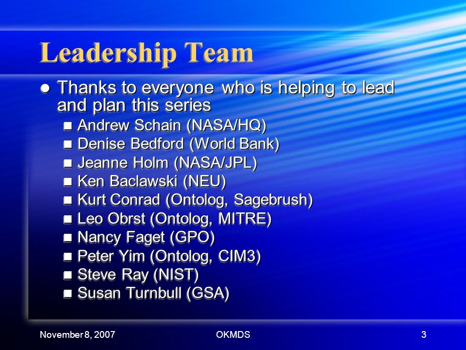 November 8, 2007OKMDS3 Leadership Team Thanks to everyone who is helping to lead and plan this series Thanks to everyone who is helping to lead and plan this series Andrew Schain (NASA/HQ) Andrew Schain (NASA/HQ) Denise Bedford (World Bank) Denise Bedford (World Bank) Jeanne Holm (NASA/JPL) Jeanne Holm (NASA/JPL) Ken Baclawski (NEU) Ken Baclawski (NEU) Kurt Conrad (Ontolog, Sagebrush) Kurt Conrad (Ontolog, Sagebrush) Leo Obrst (Ontolog, MITRE) Leo Obrst (Ontolog, MITRE) Nancy Faget (GPO) Nancy Faget (GPO) Peter Yim (Ontolog, CIM3) Peter Yim (Ontolog, CIM3) Steve Ray (NIST) Steve Ray (NIST) Susan Turnbull (GSA) Susan Turnbull (GSA) Thanks to everyone who is helping to lead and plan this series Thanks to everyone who is helping to lead and plan this series Andrew Schain (NASA/HQ) Andrew Schain (NASA/HQ) Denise Bedford (World Bank) Denise Bedford (World Bank) Jeanne Holm (NASA/JPL) Jeanne Holm (NASA/JPL) Ken Baclawski (NEU) Ken Baclawski (NEU) Kurt Conrad (Ontolog, Sagebrush) Kurt Conrad (Ontolog, Sagebrush) Leo Obrst (Ontolog, MITRE) Leo Obrst (Ontolog, MITRE) Nancy Faget (GPO) Nancy Faget (GPO) Peter Yim (Ontolog, CIM3) Peter Yim (Ontolog, CIM3) Steve Ray (NIST) Steve Ray (NIST) Susan Turnbull (GSA) Susan Turnbull (GSA)