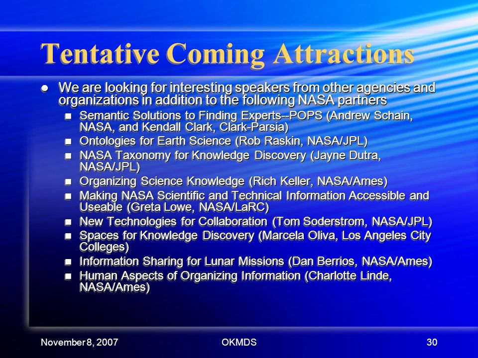 November 8, 2007OKMDS30 Tentative Coming Attractions We are looking for interesting speakers from other agencies and organizations in addition to the following NASA partners We are looking for interesting speakers from other agencies and organizations in addition to the following NASA partners Semantic Solutions to Finding Experts--POPS (Andrew Schain, NASA, and Kendall Clark, Clark-Parsia) Semantic Solutions to Finding Experts--POPS (Andrew Schain, NASA, and Kendall Clark, Clark-Parsia) Ontologies for Earth Science (Rob Raskin, NASA/JPL) Ontologies for Earth Science (Rob Raskin, NASA/JPL) NASA Taxonomy for Knowledge Discovery (Jayne Dutra, NASA/JPL) NASA Taxonomy for Knowledge Discovery (Jayne Dutra, NASA/JPL) Organizing Science Knowledge (Rich Keller, NASA/Ames) Organizing Science Knowledge (Rich Keller, NASA/Ames) Making NASA Scientific and Technical Information Accessible and Useable (Greta Lowe, NASA/LaRC) Making NASA Scientific and Technical Information Accessible and Useable (Greta Lowe, NASA/LaRC) New Technologies for Collaboration (Tom Soderstrom, NASA/JPL) New Technologies for Collaboration (Tom Soderstrom, NASA/JPL) Spaces for Knowledge Discovery (Marcela Oliva, Los Angeles City Colleges) Spaces for Knowledge Discovery (Marcela Oliva, Los Angeles City Colleges) Information Sharing for Lunar Missions (Dan Berrios, NASA/Ames) Information Sharing for Lunar Missions (Dan Berrios, NASA/Ames) Human Aspects of Organizing Information (Charlotte Linde, NASA/Ames) Human Aspects of Organizing Information (Charlotte Linde, NASA/Ames) We are looking for interesting speakers from other agencies and organizations in addition to the following NASA partners We are looking for interesting speakers from other agencies and organizations in addition to the following NASA partners Semantic Solutions to Finding Experts--POPS (Andrew Schain, NASA, and Kendall Clark, Clark-Parsia) Semantic Solutions to Finding Experts--POPS (Andrew Schain, NASA, and Kendall Clark, Clark-Parsia) Ontologies for Earth Science (Rob Raskin, NASA/JPL) Ontologies for Earth Science (Rob Raskin, NASA/JPL) NASA Taxonomy for Knowledge Discovery (Jayne Dutra, NASA/JPL) NASA Taxonomy for Knowledge Discovery (Jayne Dutra, NASA/JPL) Organizing Science Knowledge (Rich Keller, NASA/Ames) Organizing Science Knowledge (Rich Keller, NASA/Ames) Making NASA Scientific and Technical Information Accessible and Useable (Greta Lowe, NASA/LaRC) Making NASA Scientific and Technical Information Accessible and Useable (Greta Lowe, NASA/LaRC) New Technologies for Collaboration (Tom Soderstrom, NASA/JPL) New Technologies for Collaboration (Tom Soderstrom, NASA/JPL) Spaces for Knowledge Discovery (Marcela Oliva, Los Angeles City Colleges) Spaces for Knowledge Discovery (Marcela Oliva, Los Angeles City Colleges) Information Sharing for Lunar Missions (Dan Berrios, NASA/Ames) Information Sharing for Lunar Missions (Dan Berrios, NASA/Ames) Human Aspects of Organizing Information (Charlotte Linde, NASA/Ames) Human Aspects of Organizing Information (Charlotte Linde, NASA/Ames)