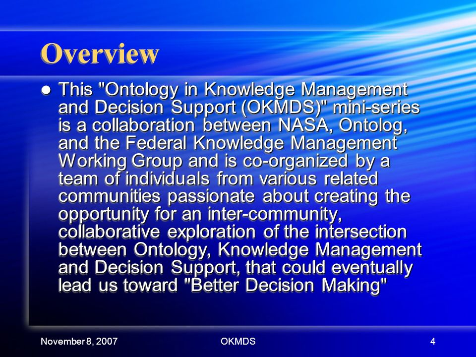 November 8, 2007OKMDS4 Overview This Ontology in Knowledge Management and Decision Support (OKMDS) mini-series is a collaboration between NASA, Ontolog, and the Federal Knowledge Management Working Group and is co-organized by a team of individuals from various related communities passionate about creating the opportunity for an inter-community, collaborative exploration of the intersection between Ontology, Knowledge Management and Decision Support, that could eventually lead us toward Better Decision Making This Ontology in Knowledge Management and Decision Support (OKMDS) mini-series is a collaboration between NASA, Ontolog, and the Federal Knowledge Management Working Group and is co-organized by a team of individuals from various related communities passionate about creating the opportunity for an inter-community, collaborative exploration of the intersection between Ontology, Knowledge Management and Decision Support, that could eventually lead us toward Better Decision Making