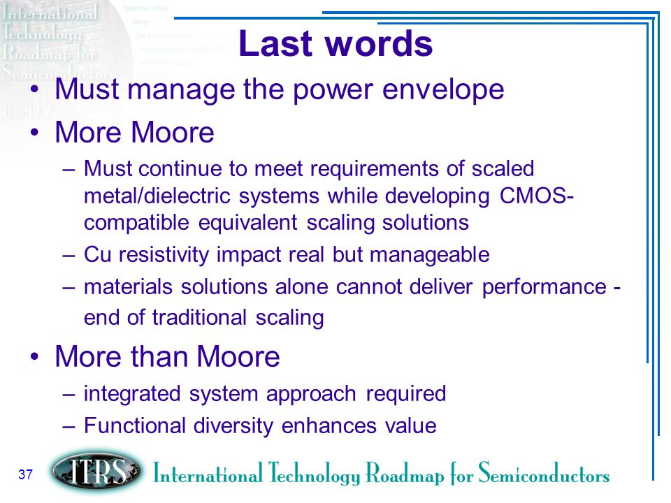 Slide 37 37 Last words Must manage the power envelope More Moore –Must continue to meet requirements of scaled metal/dielectric systems while developi