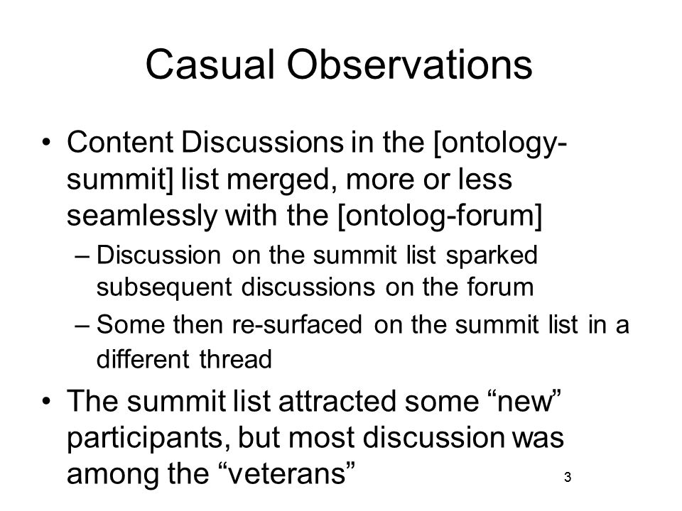 3 Casual Observations Content Discussions in the [ontology- summit] list merged, more or less seamlessly with the [ontolog-forum] –Discussion on the summit list sparked subsequent discussions on the forum –Some then re-surfaced on the summit list in a different thread The summit list attracted some new participants, but most discussion was among the veterans 3