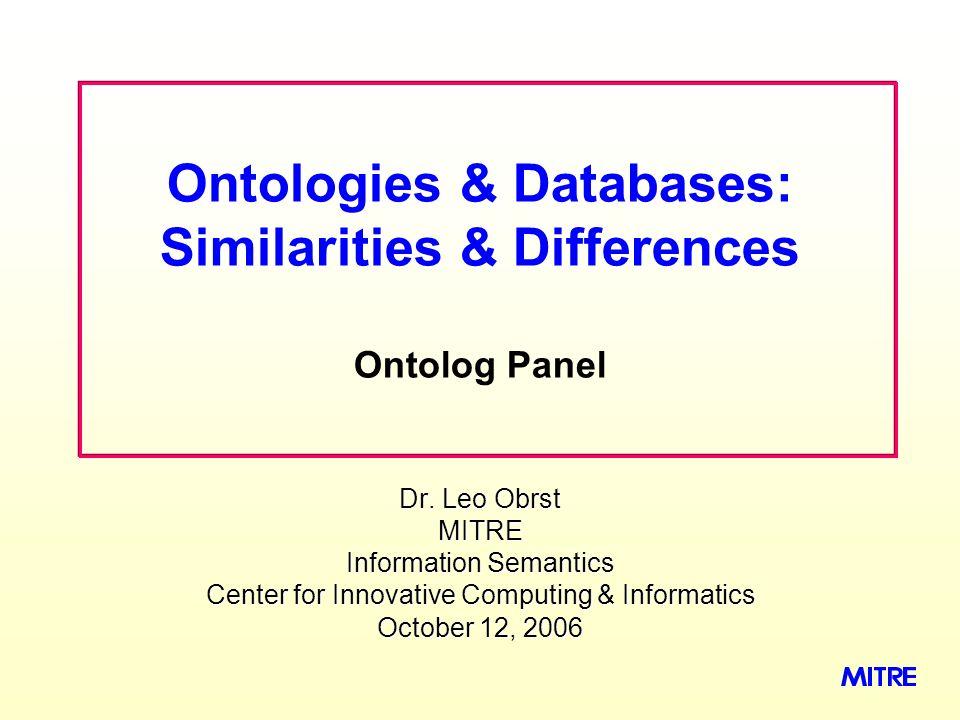 Dr. Leo Obrst MITRE Information Semantics Center for Innovative Computing & Informatics October 12, 2006 Ontologies & Databases: Similarities & Differ