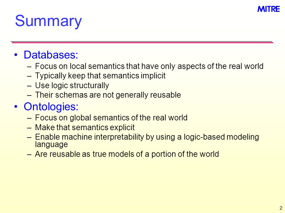2 Summary Databases: –Focus on local semantics that have only aspects of the real world –Typically keep that semantics implicit –Use logic structurall