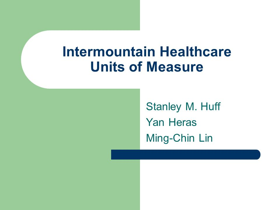 Intermountain Healthcare Units of Measure Stanley M. Huff Yan Heras Ming-Chin Lin