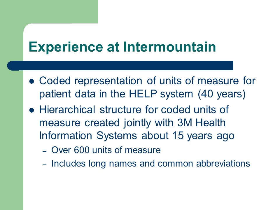 Experience at Intermountain Coded representation of units of measure for patient data in the HELP system (40 years) Hierarchical structure for coded units of measure created jointly with 3M Health Information Systems about 15 years ago – Over 600 units of measure – Includes long names and common abbreviations