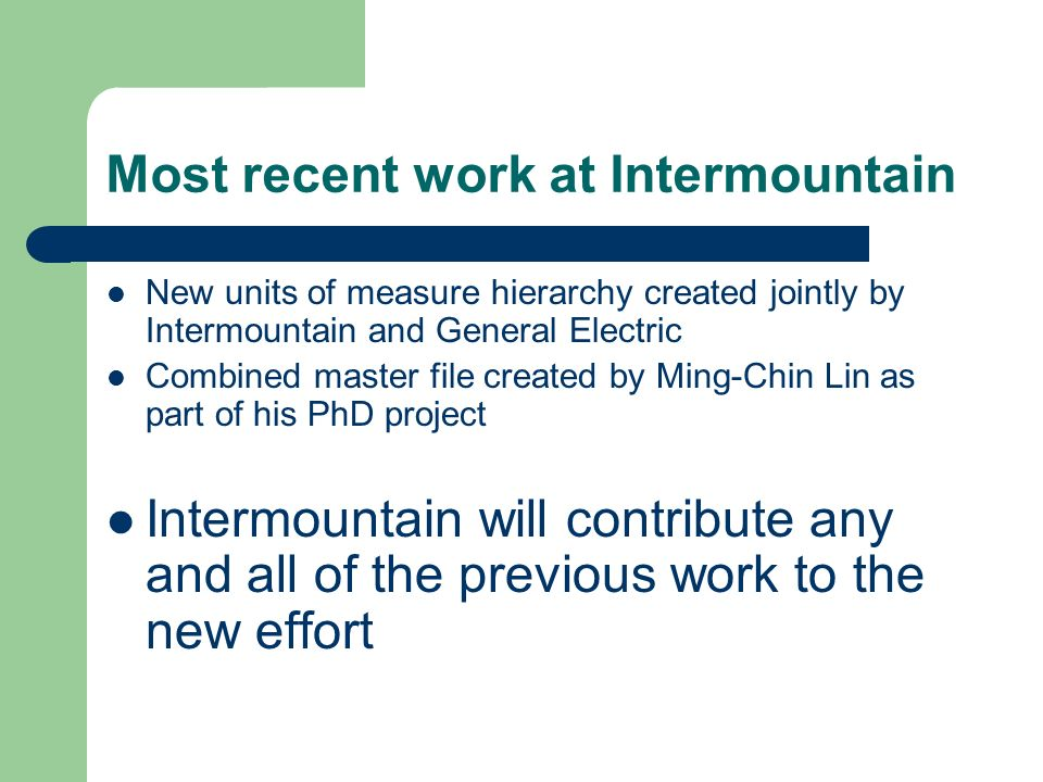 Most recent work at Intermountain New units of measure hierarchy created jointly by Intermountain and General Electric Combined master file created by Ming-Chin Lin as part of his PhD project Intermountain will contribute any and all of the previous work to the new effort