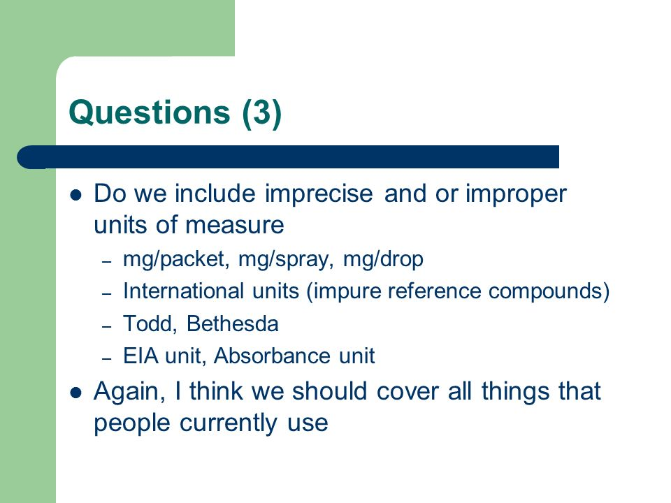 Questions (3) Do we include imprecise and or improper units of measure – mg/packet, mg/spray, mg/drop – International units (impure reference compounds) – Todd, Bethesda – EIA unit, Absorbance unit Again, I think we should cover all things that people currently use