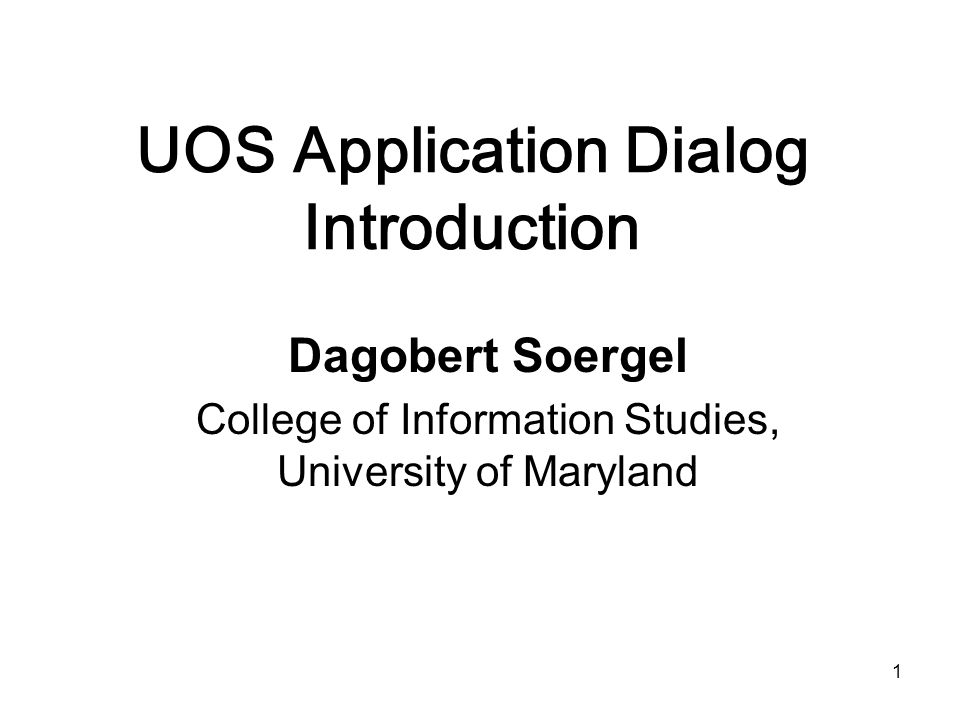 1 UOS Application Dialog Introduction Dagobert Soergel College of Information Studies, University of Maryland