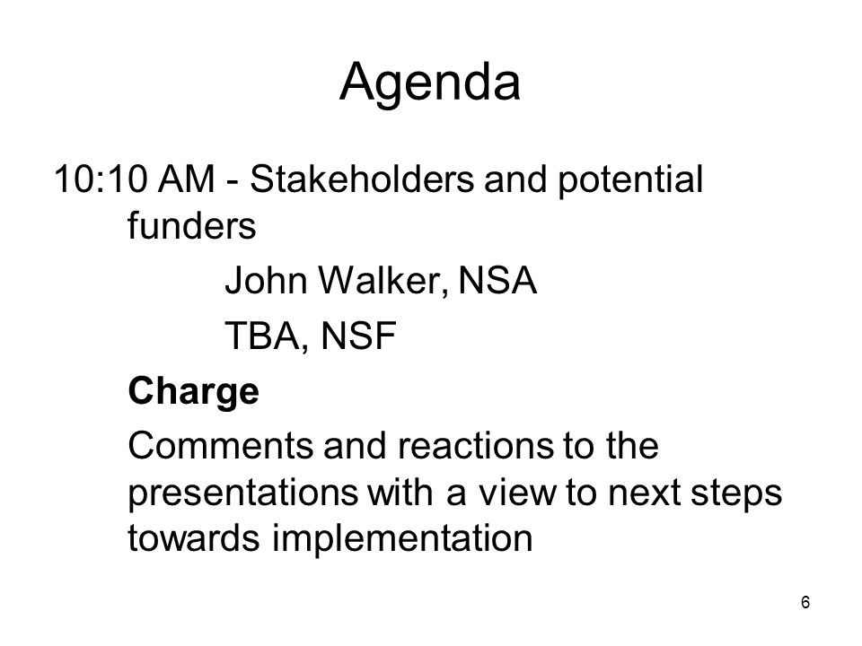 6 Agenda 10:10 AM - Stakeholders and potential funders John Walker, NSA TBA, NSF Charge Comments and reactions to the presentations with a view to next steps towards implementation