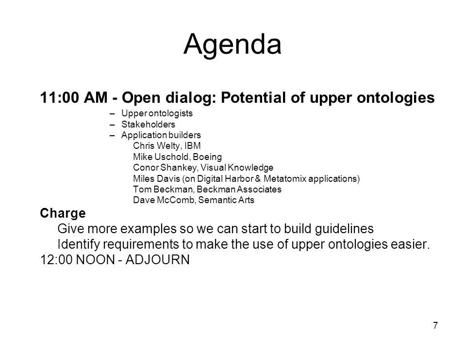 7 Agenda 11:00 AM - Open dialog: Potential of upper ontologies –Upper ontologists –Stakeholders –Application builders Chris Welty, IBM Mike Uschold, Boeing Conor Shankey, Visual Knowledge Miles Davis (on Digital Harbor & Metatomix applications) Tom Beckman, Beckman Associates Dave McComb, Semantic Arts Charge Give more examples so we can start to build guidelines Identify requirements to make the use of upper ontologies easier.