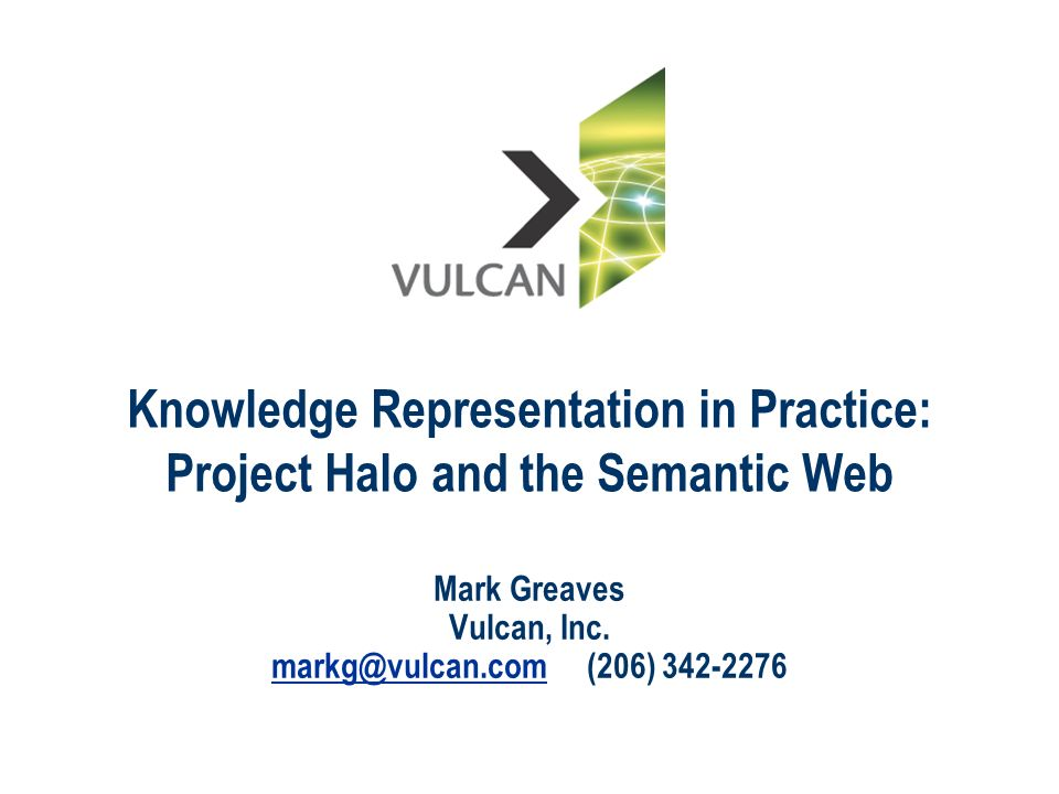 Knowledge Representation in Practice: Project Halo and the Semantic Web Mark Greaves Vulcan, Inc. markg@vulcan.commarkg@vulcan.com (206) 342-2276