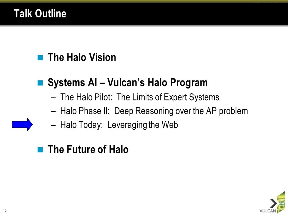 16 Talk Outline The Halo Vision Systems AI – Vulcans Halo Program –The Halo Pilot: The Limits of Expert Systems –Halo Phase II: Deep Reasoning over th