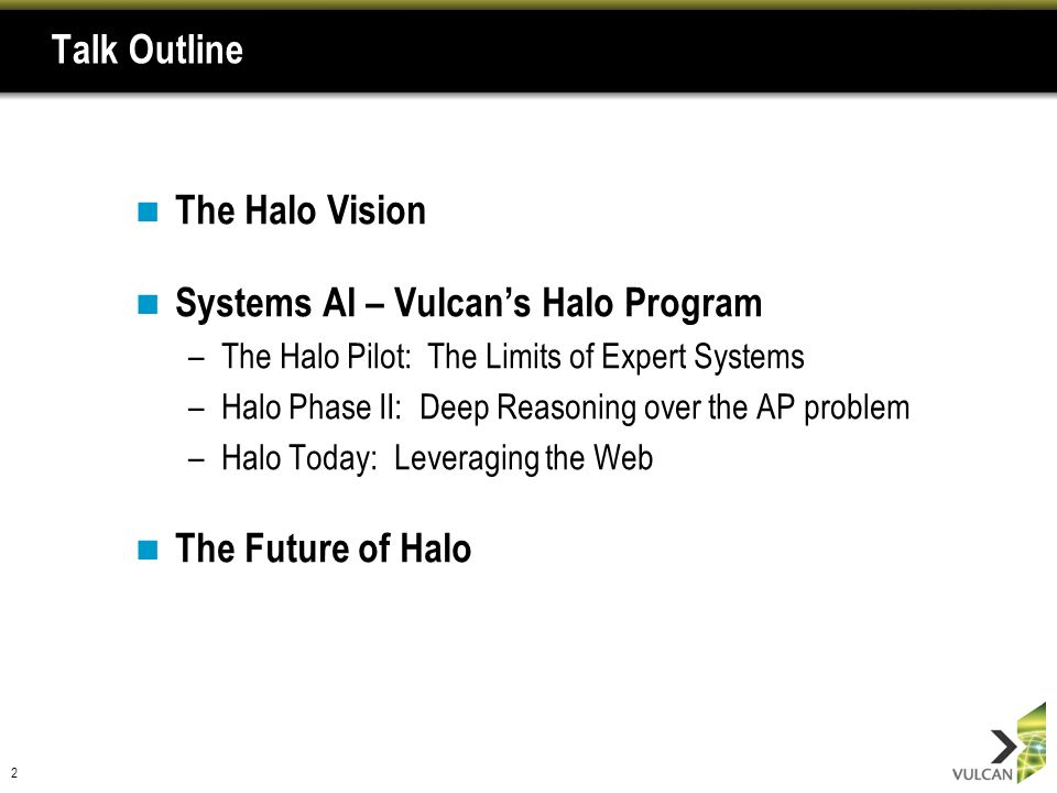 2 Talk Outline The Halo Vision Systems AI – Vulcans Halo Program –The Halo Pilot: The Limits of Expert Systems –Halo Phase II: Deep Reasoning over the AP problem –Halo Today: Leveraging the Web The Future of Halo