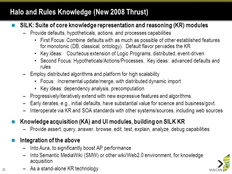 20 Halo and Rules Knowledge (New 2008 Thrust) SILK: Suite of core knowledge representation and reasoning (KR) modules –Provide defaults, hypotheticals