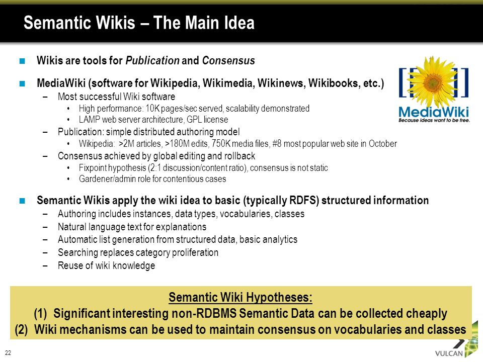 22 Semantic Wikis – The Main Idea Wikis are tools for Publication and Consensus MediaWiki (software for Wikipedia, Wikimedia, Wikinews, Wikibooks, etc.) –Most successful Wiki software High performance: 10K pages/sec served, scalability demonstrated LAMP web server architecture, GPL license –Publication: simple distributed authoring model Wikipedia: >2M articles, >180M edits, 750K media files, #8 most popular web site in October –Consensus achieved by global editing and rollback Fixpoint hypothesis (2:1 discussion/content ratio), consensus is not static Gardener/admin role for contentious cases Semantic Wikis apply the wiki idea to basic (typically RDFS) structured information –Authoring includes instances, data types, vocabularies, classes –Natural language text for explanations –Automatic list generation from structured data, basic analytics –Searching replaces category proliferation –Reuse of wiki knowledge Semantic Wiki Hypotheses: (1) Significant interesting non-RDBMS Semantic Data can be collected cheaply (2) Wiki mechanisms can be used to maintain consensus on vocabularies and classes