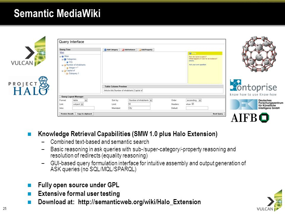 25 Semantic MediaWiki Knowledge Retrieval Capabilities (SMW 1.0 plus Halo Extension) –Combined text-based and semantic search –Basic reasoning in ask queries with sub-/super-category/-property reasoning and resolution of redirects (equality reasoning) –GUI-based query formulation interface for intuitive assembly and output generation of ASK queries (no SQL/MQL/SPARQL) Fully open source under GPL Extensive formal user testing Download at: http://semanticweb.org/wiki/Halo_Extension