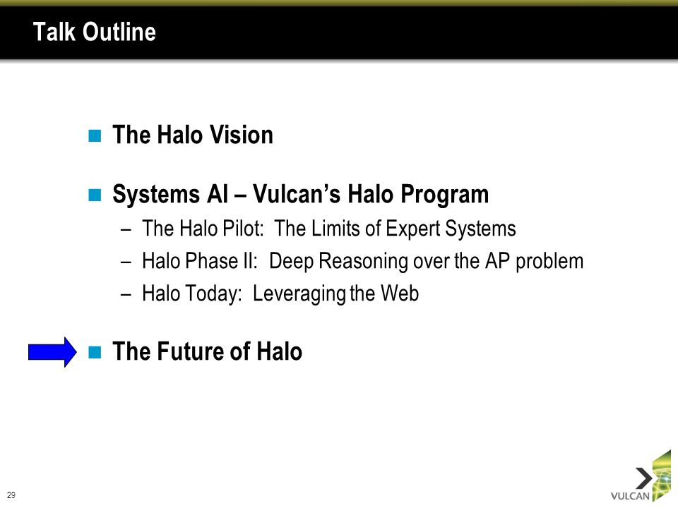 29 Talk Outline The Halo Vision Systems AI – Vulcans Halo Program –The Halo Pilot: The Limits of Expert Systems –Halo Phase II: Deep Reasoning over the AP problem –Halo Today: Leveraging the Web The Future of Halo