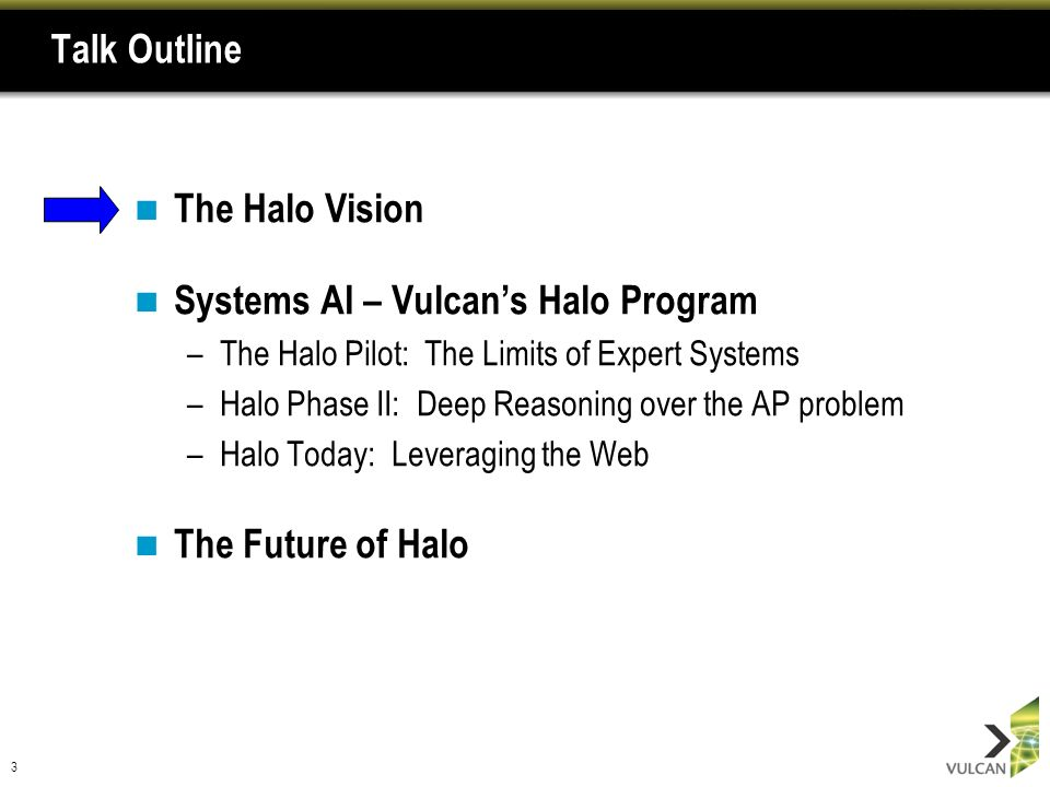 3 Talk Outline The Halo Vision Systems AI – Vulcans Halo Program –The Halo Pilot: The Limits of Expert Systems –Halo Phase II: Deep Reasoning over the AP problem –Halo Today: Leveraging the Web The Future of Halo