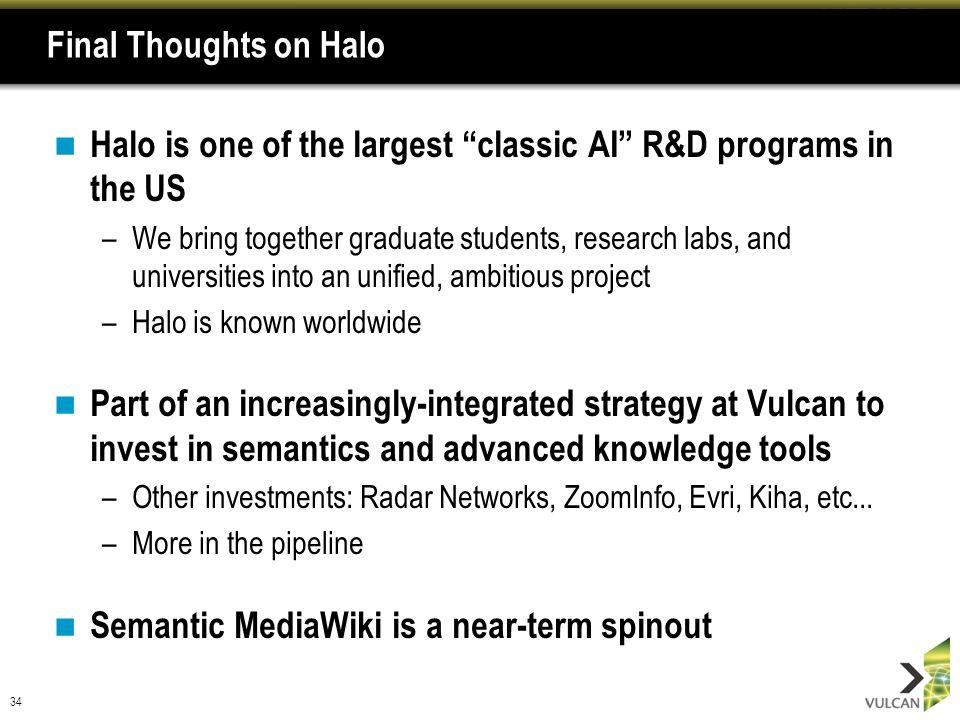 34 Final Thoughts on Halo Halo is one of the largest classic AI R&D programs in the US –We bring together graduate students, research labs, and univer